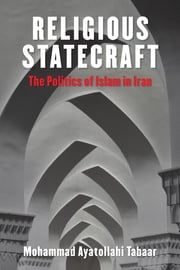 Religious Statecraft - The Politics of Islam in Iran ebook by Mohammad Ayatollahi Tabaar