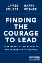 Finding the Courage to Lead ebook by James M. Kouzes, Barry Z. Posner
