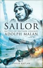 Sailor - Battle of Britain Legend: Adolph Malan ebook by Philip Kaplan