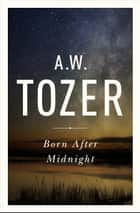 Born After Midnight ebook by A. W. Tozer