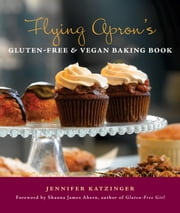 Flying Apron's Gluten-Free & Vegan Baking Book ebook by Jennifer Katzinger
