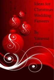 Ideas for Christmas Wedding Flowers ebook by Vanessa Gill