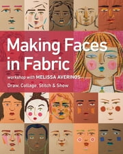 Making Faces in Fabric - Workshop with Melissa Averinos - Draw, Collage, Stitch & Show ebook by Melissa Averinos