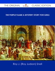 The Purple Flame A Mystery Story for Girls - The Original Classic Edition ebook by Roy J. (Roy Judson) Snell