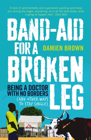 Band-Aid for a Broken Leg - Being a doctor with no borders (and other ways to stay single) ebook by Damien Brown
