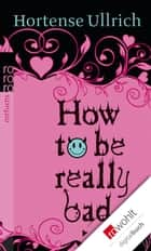 How to be really bad ebook by Hortense Ullrich