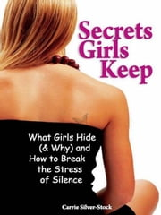 Secrets Girls Keep - What Girls Hide (& Why) and How to Break the Stress of Silence ebook by Carrie Silver-Stock