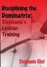Dominating the Dominatrix: Stephanie's Lesbian Training – a BDSM erotica short story ebook by Stephanie Eliot