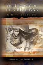 The Legacy of the Great War - Ninety Years On ebook by Jay Winter