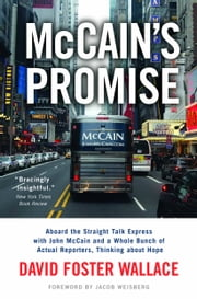 McCain's Promise - Aboard the Straight Talk Express with John McCain and a Whole Bunch of Actual Reporters, Thinking About Hope ebook by Jacob Weisberg,David Foster Wallace