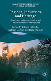 Regions, Industries, and Heritage. - Perspectives on Economy, Society, and Culture in Modern Western Europe ebook by Juliane Czierpka,Kathrin Oerters,Nora Thorade