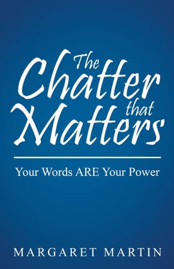 The Chatter that Matters - Your Words ARE Your Power ebook by Margaret Martin
