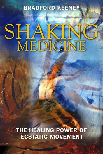 Shaking Medicine - The Healing Power of Ecstatic Movement eBook by Bradford Keeney, Ph.D.