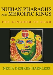 NUBIAN PHARAOHS AND MEROITIC KINGS - THE KINGDOM OF KUSH ebook by NECIA DESIREE HARKLESS