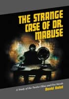 The Strange Case of Dr. Mabuse - A Study of the Twelve Films and Five Novels ebook by David Kalat