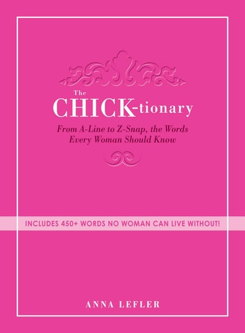 The Chicktionary - From A-line to Z-snap, the words every woman should know ebook by Anna Lefler