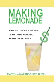 Making Lemonade - A Bright View on Investing, on Financial Markets, and on the Economy ebook by Martin Mazorra