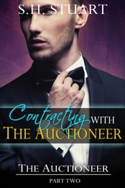 Contracting with The Auctioneer: The Auctioneer, Part 2 - The Auctioneer, #2 ebook by S.H. Stuart