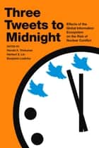 Three Tweets to Midnight - Effects of the Global Information Ecosystem on the Risk of Nuclear Conflict ebook by Herbert S. Lin, Benjamin Loehrke, Harold A. Trinkunas