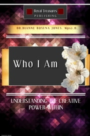 Who I Am - Understanding the Creative Power Within ebook by Dianne Rosena Jones