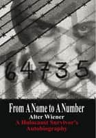 From A Name to A Number - A Holocaust Survivor's Autobiography ebook by Alter Wiener