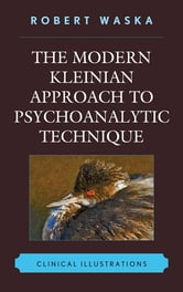 The Modern Kleinian Approach to Psychoanalytic Technique - Clinical Illustrations ebook by Robert Waska