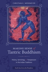 Making Sense of Tantric Buddhism - History, Semiology, and Transgression in the Indian Traditions ebook by Christian K Wedemeyer