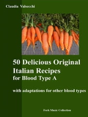 50 Delicious Original Italian Recipes for Blood Type A ebook by Claudia Valsecchi