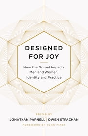 Designed for Joy - How the Gospel Impacts Men and Women, Identity and Practice ebook by Owen Strachan,Jonathan Parnell,Denny Burk,Grant Castleberry,GraceAnna Castleberry,Christina Fox,Gloria Furman,David Mathis,Andy Naselli,Trillia Newbell,Courtney Reissig,Joe Rigney,Marshall Segal,Brandon D. Smith,Jonathan Parnell,Owen Strachan