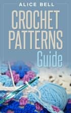 Crochet Patterns Guide - Crochet, #3 ebook by Alice Bell