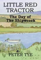 Little Red Tractor: The Day of the Shipwreck ebook by Peter Tye