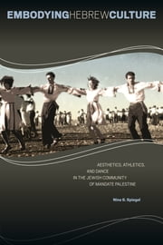 Embodying Hebrew Culture - Aesthetics, Athletics, and Dance in the Jewish Community of Mandate Palestine ebook by Nina S. Spiegel