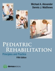 Pediatric Rehabilitation, Fifth Edition - Principles and Practice ebook by Michael A. Alexander, MD,Dennis J. Matthews, MD,Kevin P. Murphy, MD