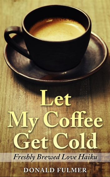Let My Coffee Get Cold: Freshly Brewed Love Haiku ebook by Donald Fulmer