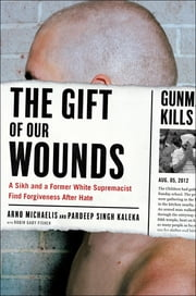 The Gift of Our Wounds - A Sikh and a Former White Supremacist Find Forgiveness After Hate ebook by Arno Michaelis, Pardeep Singh Kaleka