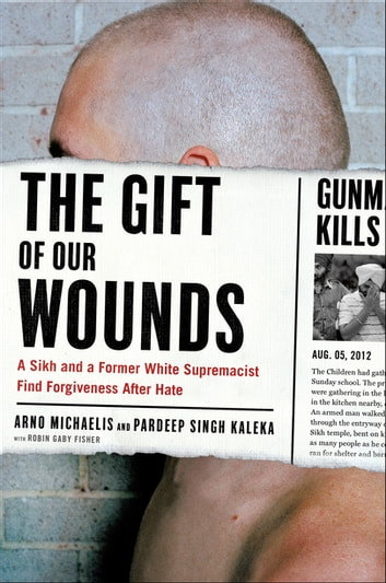 The Gift of Our Wounds - A Sikh and a Former White Supremacist Find Forgiveness After Hate ebook by Arno Michaelis,Pardeep Singh Kaleka