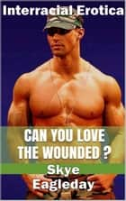 Can You Love The Wounded? (Interracial Erotica) ebook by Skye Eagleday