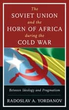The Soviet Union and the Horn of Africa during the Cold War ebook by Radoslav A. Yordanov