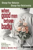 When Good Men Behave Badly - Change Your Behavior, Change Your Relationship ebook by David B. Wexler, William Pollack, PhD