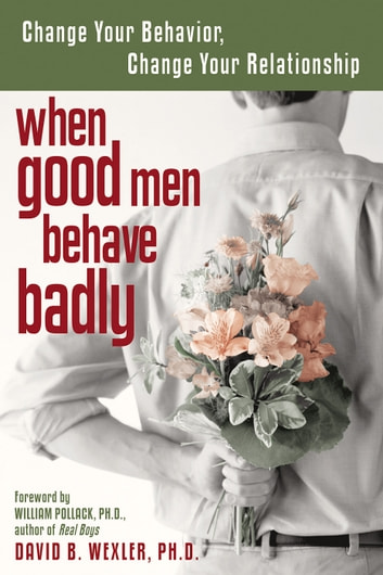 When Good Men Behave Badly - Change Your Behavior, Change Your Relationship ebook by David B. Wexler