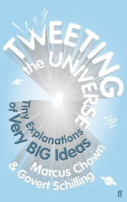 Tweeting the Universe - Tiny Explanations of Very Big Ideas ebook by Govert Schilling,Marcus Chown