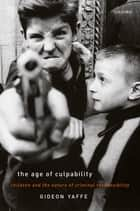 The Age of Culpability - Children and the Nature of Criminal Responsibility ebook by Gideon Yaffe