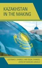 Kazakhstan in the Making - Legitimacy, Symbols, and Social Changes ebook by Alexander C. Diener, Ulan Bigozhin, Megan Rancier,...