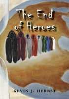 The End of Heroes ebook by Kevin J. Herbst
