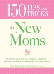 150 Tips and Tricks for New Moms: From those Frantic First Days to Baby's First Birthday - Everything You Need to Know to Enjoy Your New Addition ebook by Robin Elise Weiss