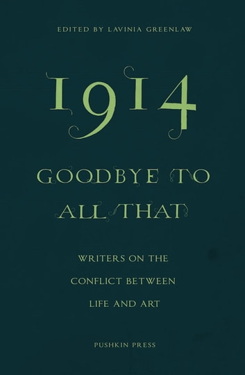 1914 - Goodbye to All That - Writers on the Conflict Between Life and Art ebook by Jeanette Winterson,Elif Shafak,Colm Toibin,Erwin Mortier