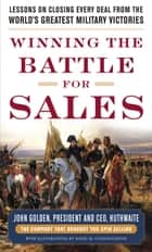 Winning the Battle for Sales: Lessons on Closing Every Deal from the World's Greatest Military Victories ebook by John Golden