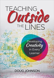 Teaching Outside the Lines - Developing Creativity in Every Learner ebook by Douglas A. Johnson