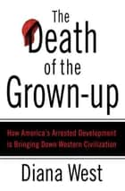 The Death of the Grown-Up - How America's Arrested Development Is Bringing Down Western Civilization ebook by Diana West