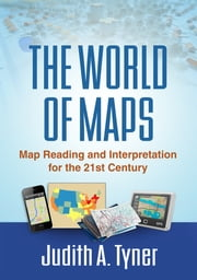 The World of Maps - Map Reading and Interpretation for the 21st Century ebook by Judith A. Tyner, PhD
